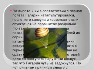 На высоте 7км в соответствии с планом полёта Гагарин катапультировался, пос