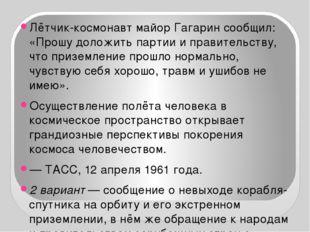 Лётчик-космонавт майор Гагарин сообщил: «Прошу доложить партии и правительст