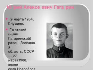 Ю́рий Алексе́евич Гага́рин (9марта1934,Клушино, Гжатский (ныне Гагаринск