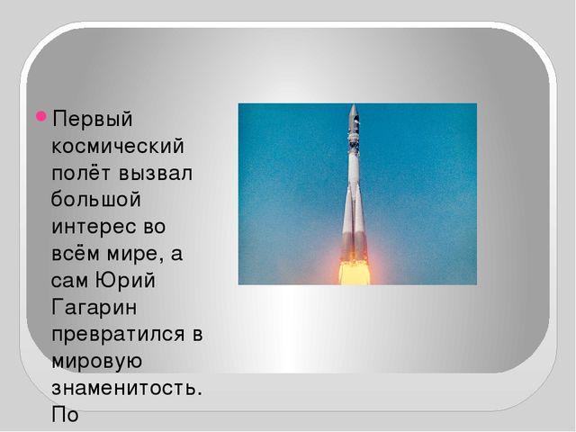 Первый космический полёт вызвал большой интерес во всём мире, а сам Юрий Гаг...