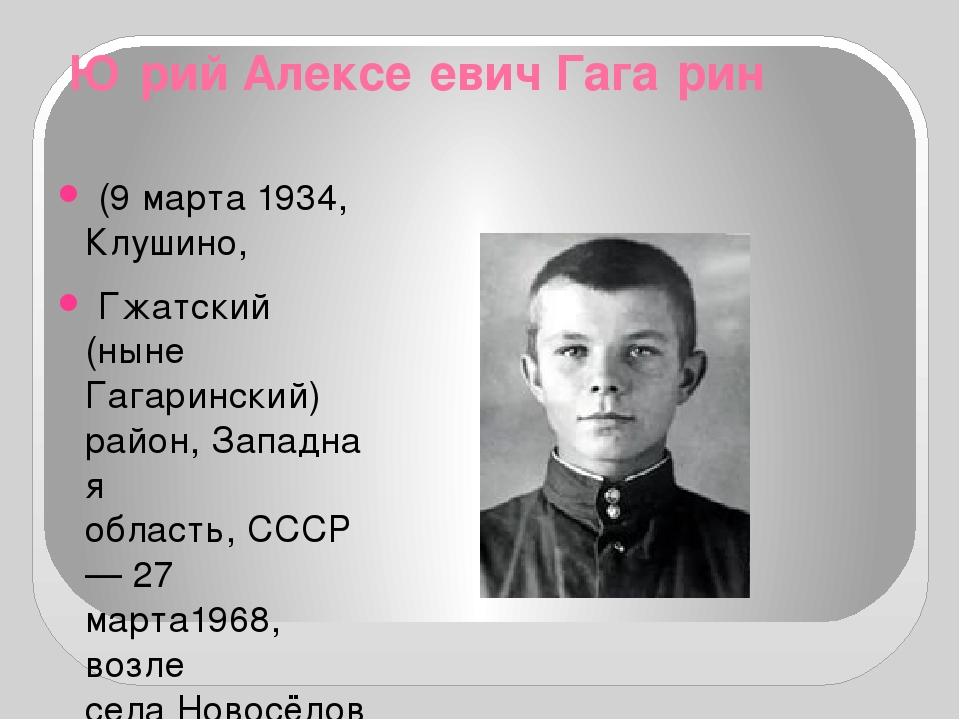 Ю́рий Алексе́евич Гага́рин (9марта1934,Клушино, Гжатский (ныне Гагаринск...