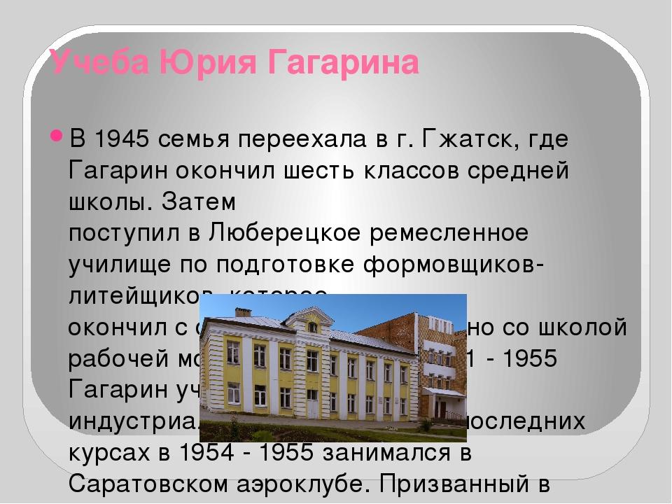 Учеба Юрия Гагарина В 1945 семья переехала в г. Гжатск, где Гагарин окончил ш...