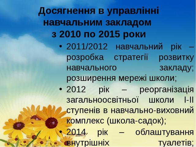 Досягнення в управлінні навчальним закладом з 2010 по 2015 роки 2011/2012 на...