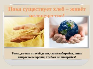 Пока существует хлеб – живёт человечество! Режь, да ешь от всей души, силы на
