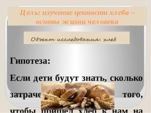 Цель: изучение ценности хлеба – основы жизни человека Гипотеза: Если дети буд