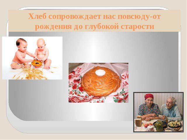 Хлеб сопровождает нас повсюду-от рождения до глубокой старости