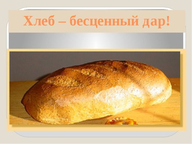 Хлеб – бесценный дар!