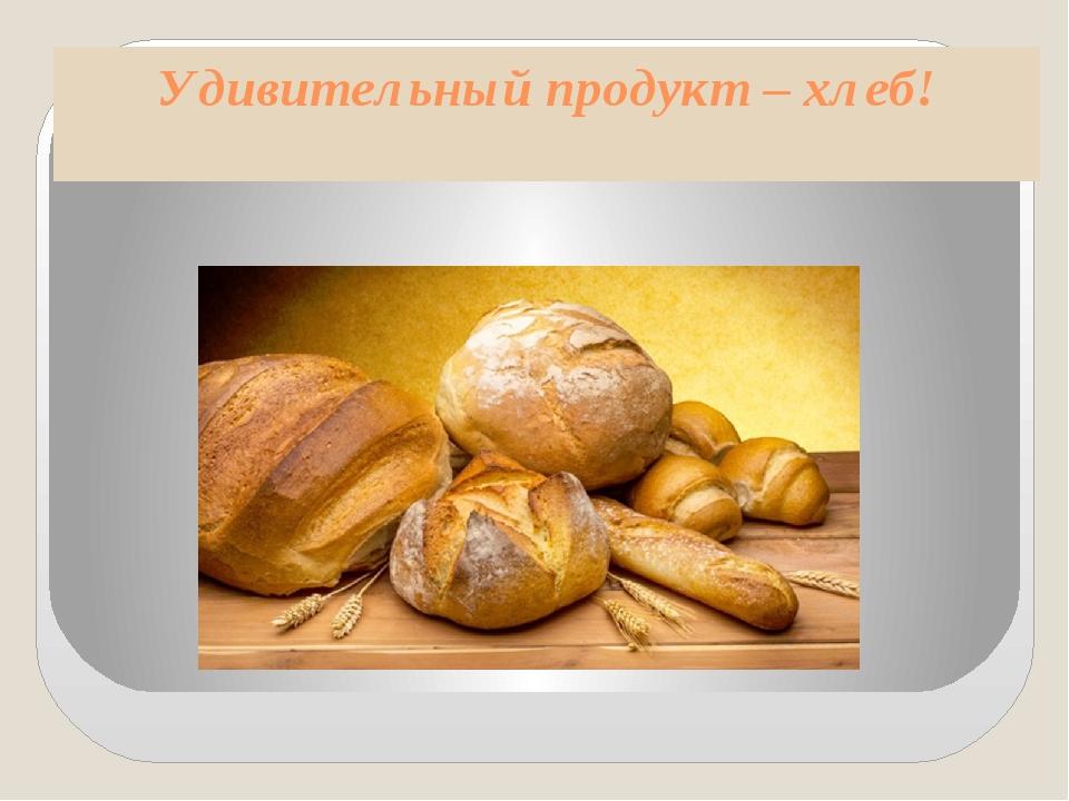 Удивительный продукт – хлеб!