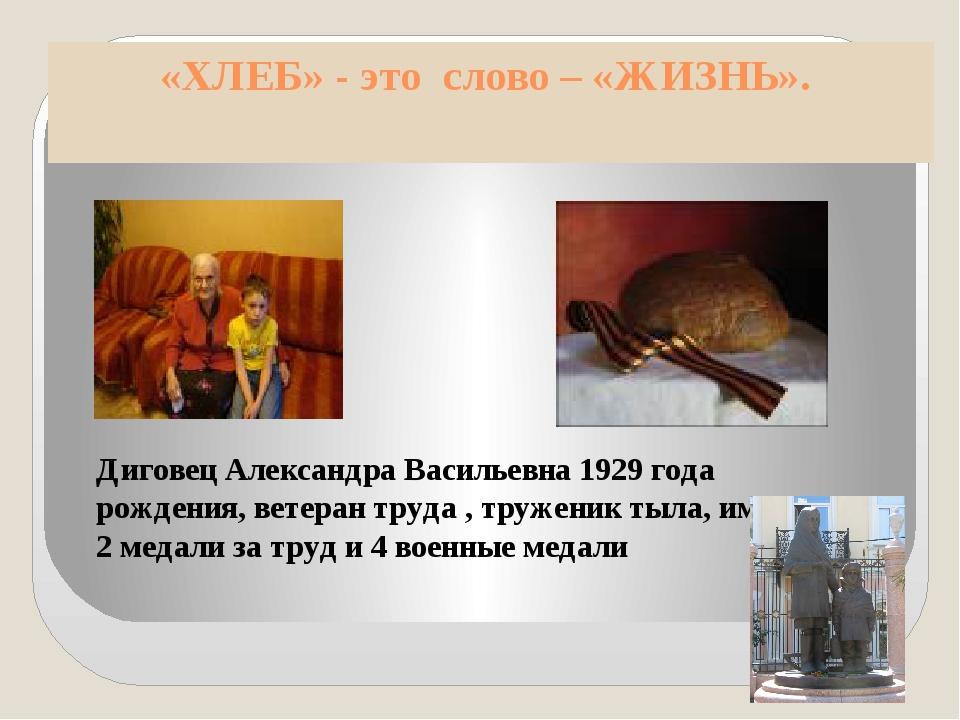 «ХЛЕБ» - это слово – «ЖИЗНЬ». Диговец Александра Васильевна 1929 года рождени...