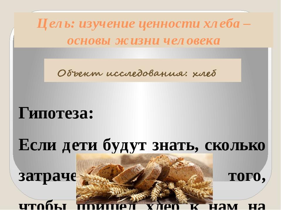 Цель: изучение ценности хлеба – основы жизни человека Гипотеза: Если дети буд...