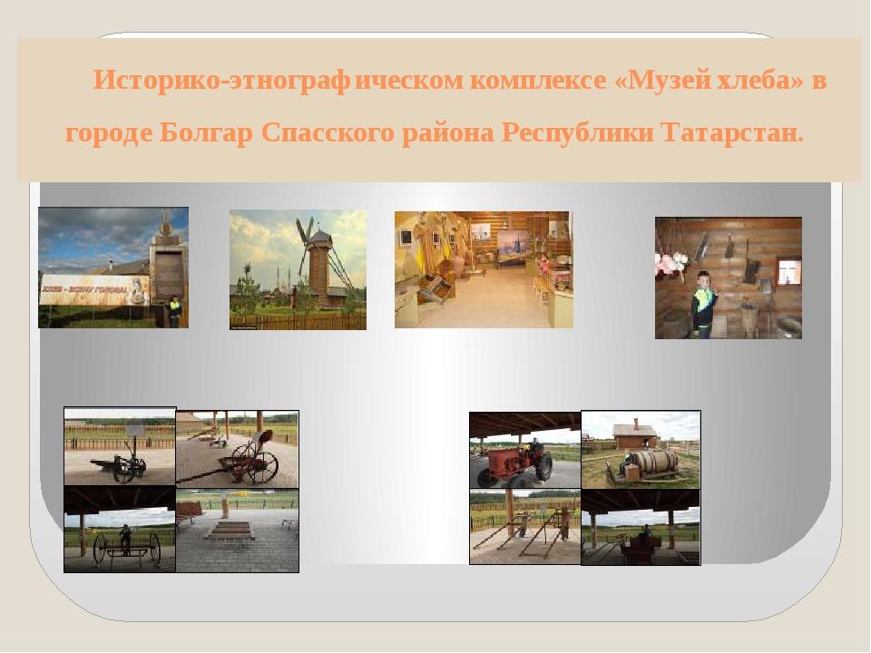Историко-этнографическом комплексе «Музей хлеба» в городе Болгар Спасского ра...
