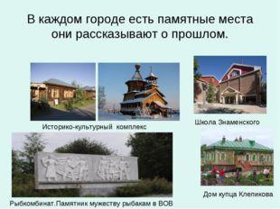 В каждом городе есть памятные места они рассказывают о прошлом. Историко-куль