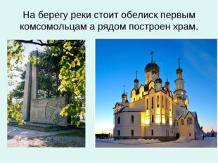 На берегу реки стоит обелиск первым комсомольцам а рядом построен храм.