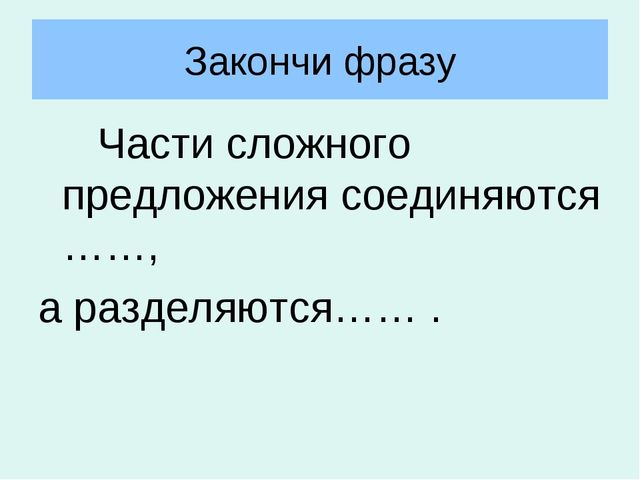 Закончи фразу Части сложного предложения соединяются ……, а разделяются…… .