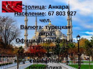 Столица: Анкара Население: 67 803 927 чел. Валюта: турецкая лира Официальный