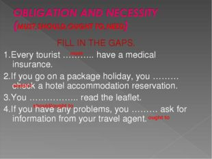 FILL IN THE GAPS. 1.Every tourist ……….. have a medical insurance. 2.If you go
