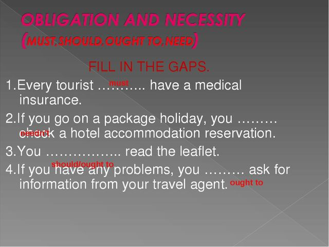 FILL IN THE GAPS. 1.Every tourist ……….. have a medical insurance. 2.If you go...