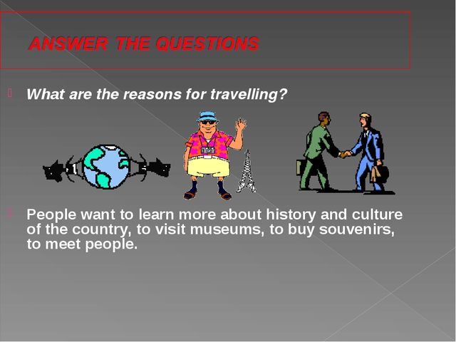 What are the reasons for travelling? People want to learn more about history...