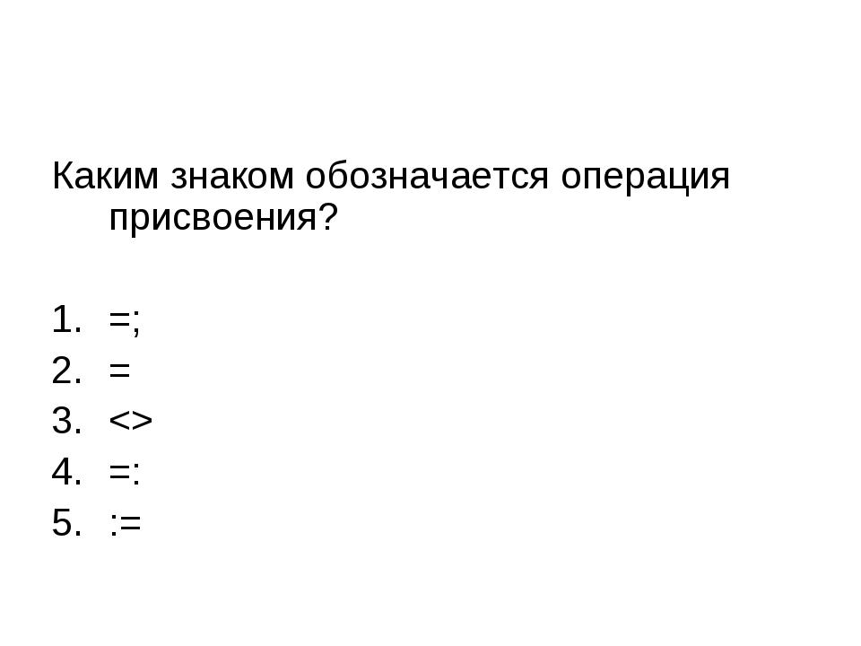 Каким знаком обозначается операция присвоения? =; =  =: :=