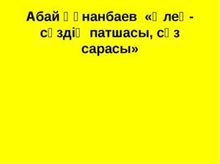 Абай Құнанбаев «Өлең-сөздің патшасы, сөз сарасы»