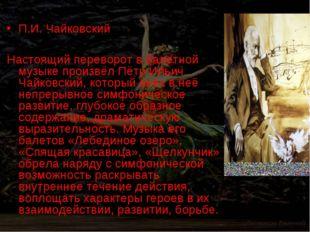 П.И. Чайковский Настоящий переворот в балетной музыке произвёл Пётр Ильич Ча