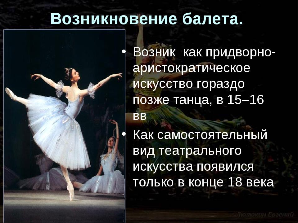 Возникновение балета. Возник как придворно-аристократическое искусство горазд...