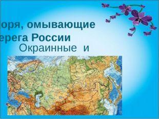 Моря, омывающие берега России Окраинные и внутренние моря.