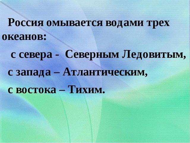 Россия омывается водами трех океанов: с севера - Северным Ледовитым, с запад...