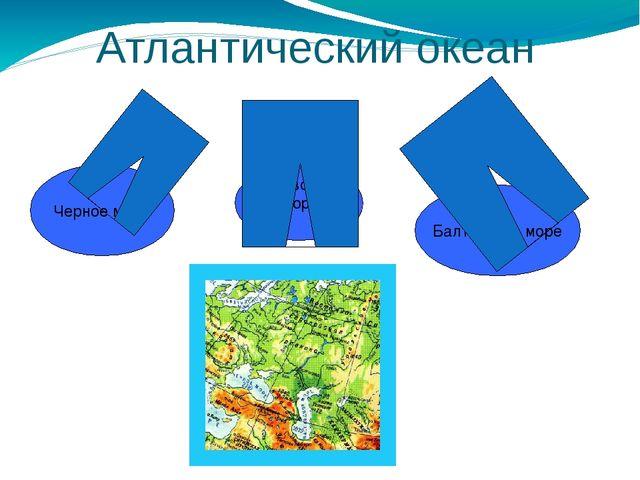 Черное море Азовское море Балтийское море Атлантический океан