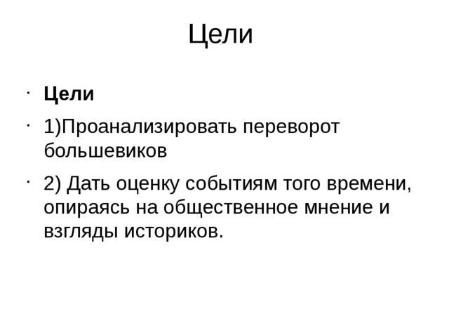 Цели Цели 1)Проанализировать переворот большевиков 2) Дать оценку событиям то...