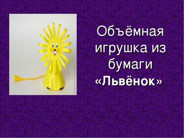 Объёмная игрушка из бумаги «Львёнок»