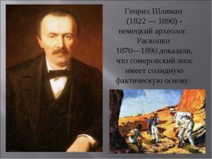 Генрих Шлиман (1822 — 1890) - немецкий археолог. Раскопки 1870—1890 доказали,