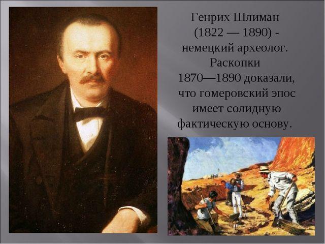 Генрих Шлиман (1822 — 1890) - немецкий археолог. Раскопки 1870—1890 доказали,...