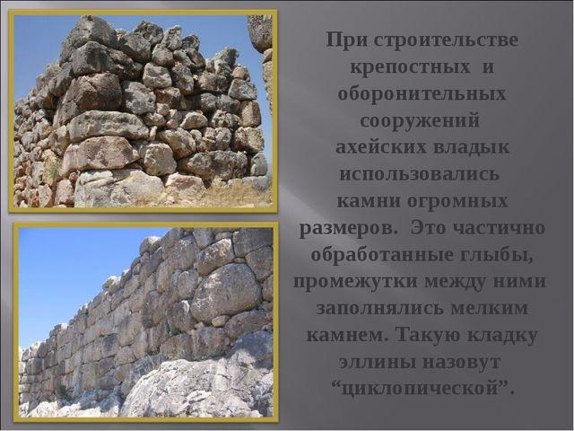 При строительстве крепостных и оборонительных сооружений ахейских владык испо...