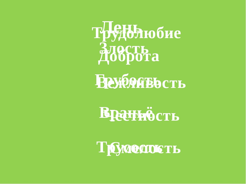 Лень Злость Грубость Враньё Трусость Трудолюбие Доброта Вежливость Честность...