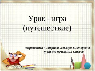 Урок –игра (путешествие) Разработала : Смирнова Эльвира Викторовна учитель н