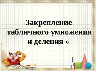 «Закрепление табличного умножения и деления »
