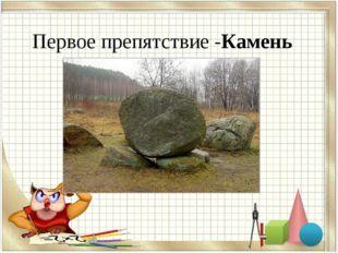 Первое препятствие -Камень