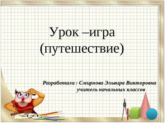 Урок –игра (путешествие) Разработала : Смирнова Эльвира Викторовна учитель н...