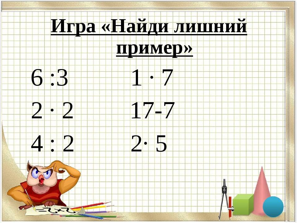 Игра «Найди лишний пример» 6 :3     1 · 7 2 · 217-7 4 : 2 2· 5...