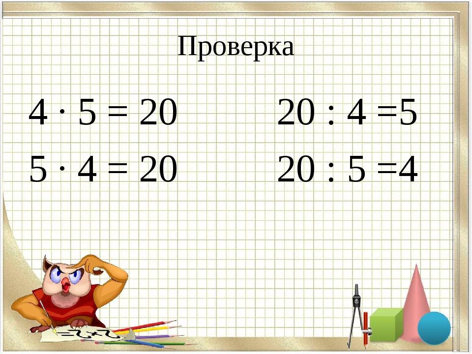 Проверка 4 · 5 = 20 20 : 4 =5 5 · 4 = 20 20 : 5 =4
