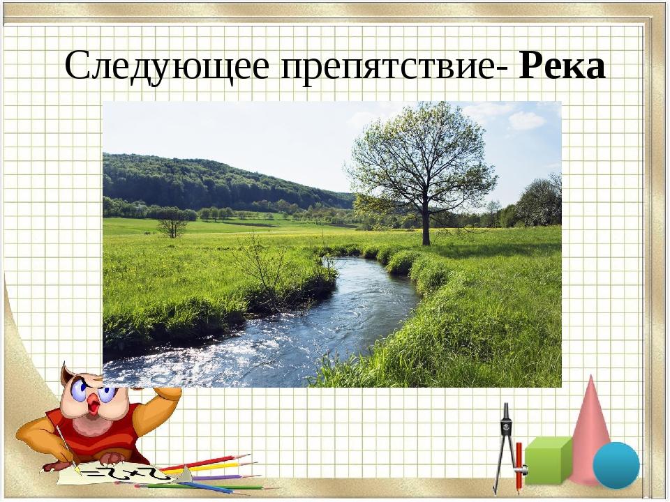 Следующее препятствие- Река