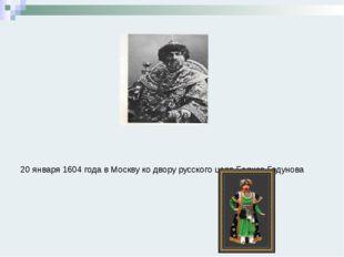 20 января 1604 года в Москву ко двору русского царя Бориса Годунова приехало