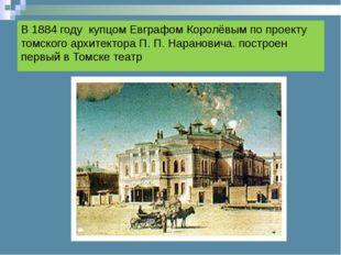 В 1884 году купцом Евграфом Королёвым по проекту томского архитектора П.П.Н