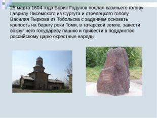 25 марта 1604 года Борис Годунов послал казачьего голову Гаврилу Писемского и