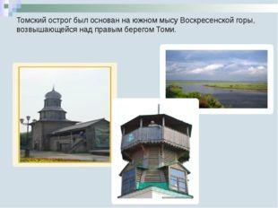 Томский острог был основан на южном мысу Воскресенской горы, возвышающейся на