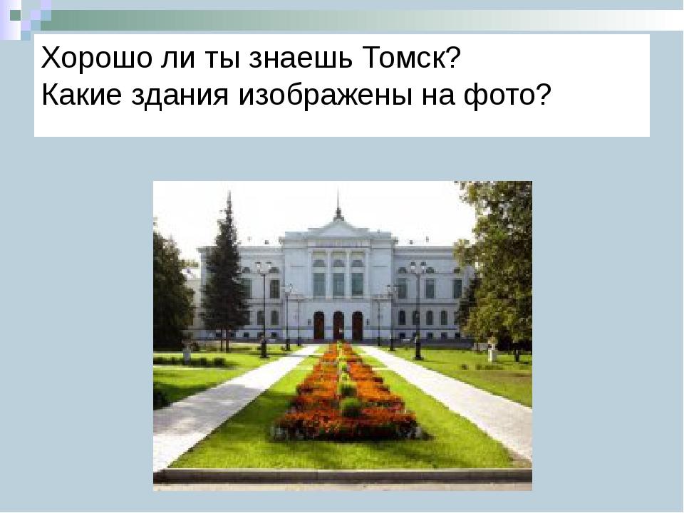 Хорошо ли ты знаешь Томск? Какие здания изображены на фото?