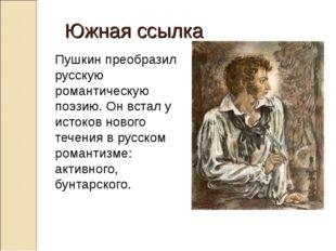 Южная ссылка Пушкин преобразил русскую романтическую поэзию. Он встал у ист