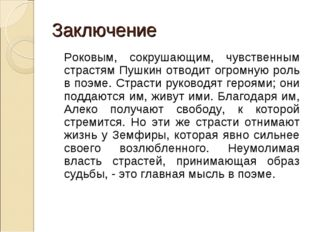 Заключение Роковым, сокрушающим, чувственным страстям Пушкин отводит огромну