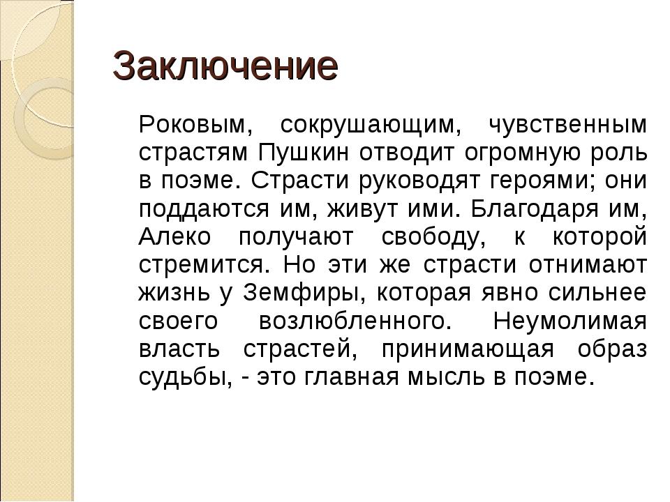 Заключение Роковым, сокрушающим, чувственным страстям Пушкин отводит огромну...